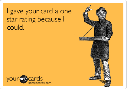 I gave your card a onestar rating because Icould.