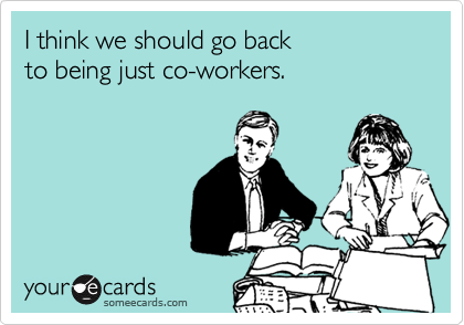 I think we should go back  to being just co-workers.