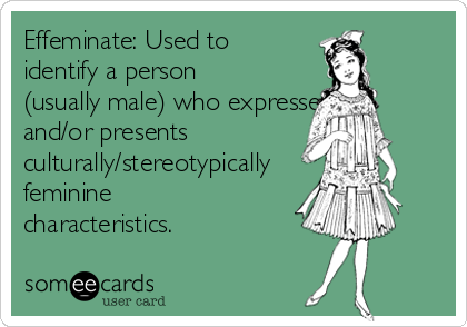 Effeminate: Used to identify a person (usually male) who expresses and/or presents culturally/stereotypically feminine characteristics.
