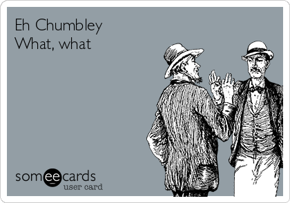 Eh Chumbley What, what