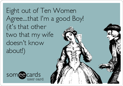 Eight out of Ten Women Agree....that I'm a good Boy! (it's that other two that my wife  doesn't know about!)