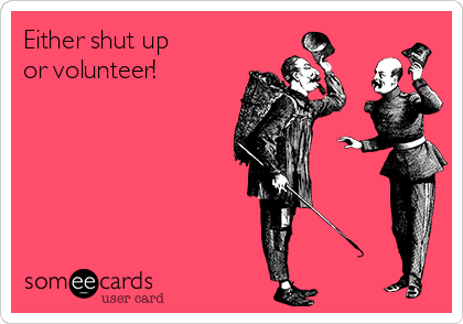 Either shut up or volunteer!