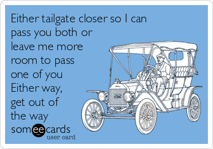 Either tailgate closer so I can pass you both or leave me more room to pass one of you Either way, get out of the way
