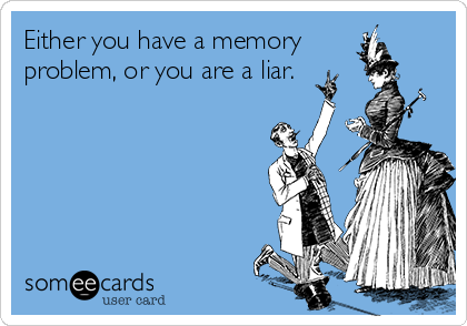 Either you have a memory problem, or you are a liar.