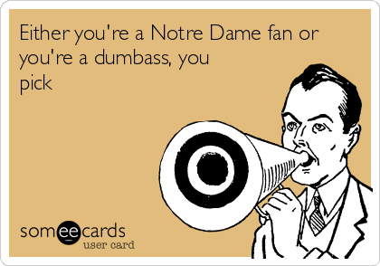 Either you're a Notre Dame fan or you're a dumbass, you pick