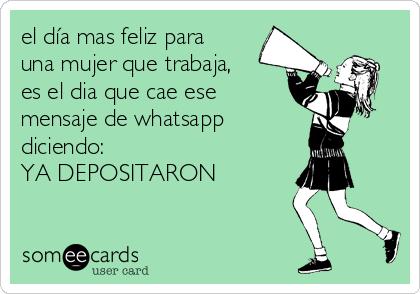 el día mas feliz para una mujer que trabaja, es el dia que cae ese mensaje de whatsapp  diciendo:  YA DEPOSITARON