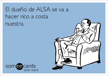El dueño de ALSA se va a hacer rico a costa nuestra.