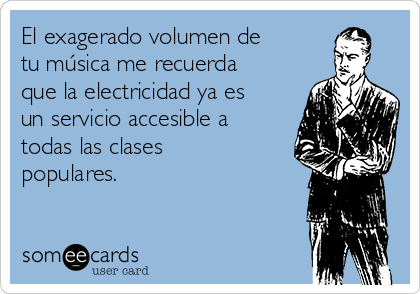 El exagerado volumen de tu música me recuerda que la electricidad ya es un servicio accesible a todas las clases populares.