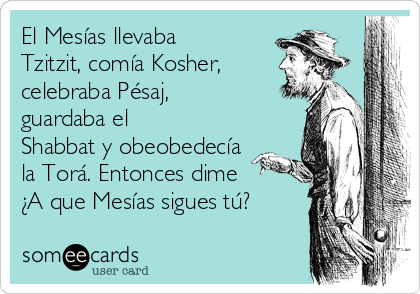 El Mesías llevaba Tzitzit, comía Kosher, celebraba Pésaj, guardaba el Shabbat y obeobedecía la Torá. Entonces dime ¿A que Mesías sigues tú?