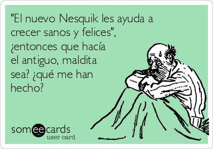 """""""El nuevo Nesquik les ayuda a crecer sanos y felices"""", ¿entonces que hacía  el antiguo, maldita sea? ¿qué me han hecho?"""