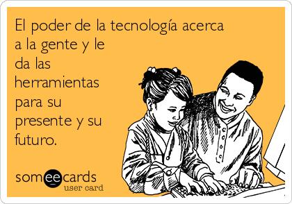 El poder de la tecnología acerca a la gente y le da las herramientas para su presente y su futuro.