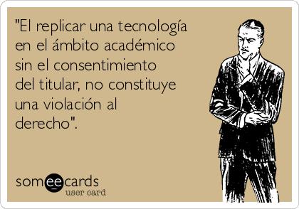 """""""El replicar una tecnología en el ámbito académico sin el consentimiento del titular, no constituye una violación al derecho""""."""