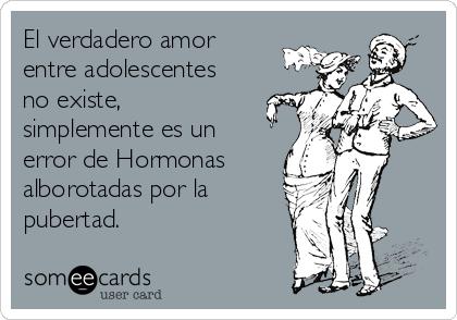 El verdadero amor entre adolescentes no existe, simplemente es un error de Hormonas  alborotadas por la pubertad.