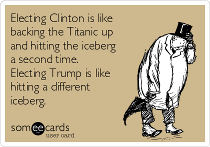 Electing Clinton is like backing the Titanic up and hitting the iceberg a second time. Electing Trump is like hitting a different iceberg.