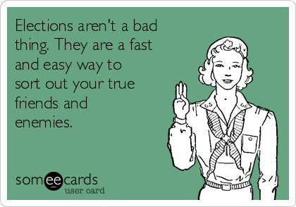 Elections aren't a bad thing. They are a fast  and easy way to sort out your true friends and enemies.