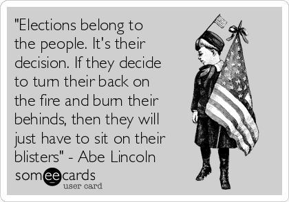 """""""Elections belong to the people. It's their decision. If they decide to turn their back on the fire and burn their behinds, then they will just have to sit on their blisters"""" - Abe Lincoln"""