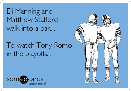 Eli Manning and Matthew Stafford walk into a bar....  To watch Tony Romo in the playoffs...