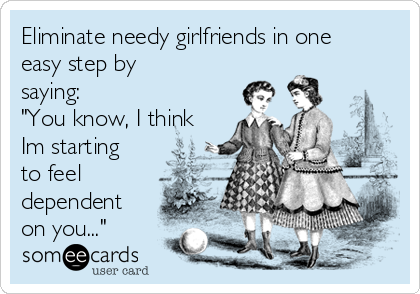 "Eliminate needy girlfriends in one easy step by saying: ""You know, I think Im starting to feel dependent on you..."""