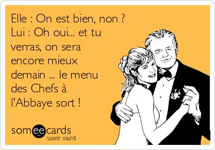 Elle : On est bien, non ? Lui : Oh oui... et tu verras, on sera encore mieux demain ... le menu des Chefs à l'Abbaye sort !