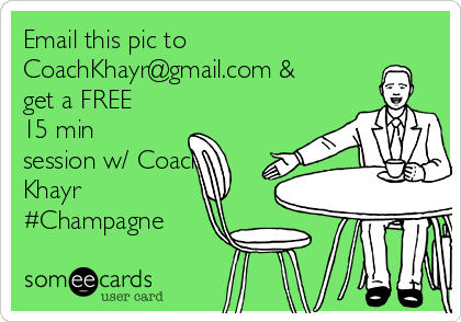 Email this pic to CoachKhayr@gmail.com & get a FREE 15 min session w/ Coach Khayr #Champagne