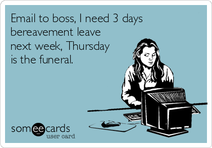 Email to boss, I need 3 days bereavement leave next week, Thursday is the funeral.