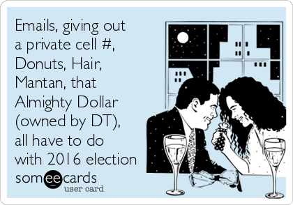 Emails, giving out a private cell #, Donuts, Hair, Mantan, that Almighty Dollar (owned by DT), all have to do with 2016 election