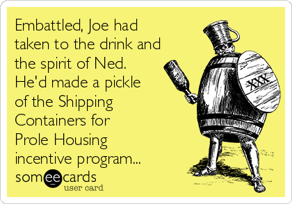 Embattled, Joe had taken to the drink and the spirit of Ned. He'd made a pickle of the Shipping Containers for Prole Housing incentive program...