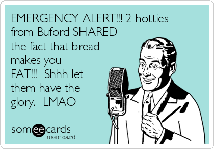 EMERGENCY ALERT!!! 2 hotties from Buford SHARED the fact that bread makes you FAT!!!  Shhh let them have the glory.  LMAO