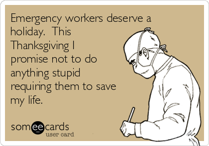 Emergency workers deserve a holiday.  This Thanksgiving I promise not to do anything stupid requiring them to save my life.