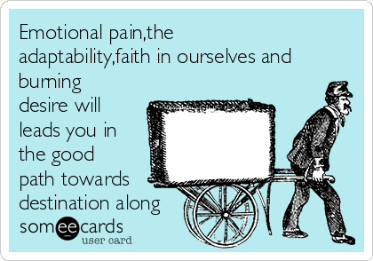 Emotional pain,the adaptability,faith in ourselves and burning desire will leads you in the good path towards destination along