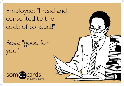 """Employee; """"I read and consented to the code of conduct!""""  Boss; """"good for you!"""""""