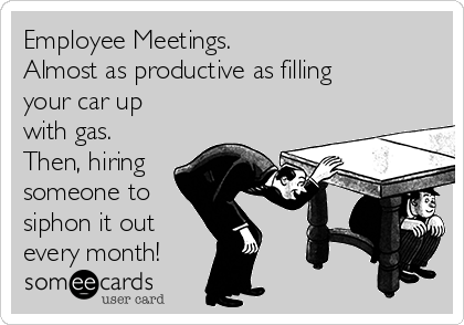 Employee Meetings. Almost as productive as filling your car up with gas. Then, hiring someone to siphon it out every month!