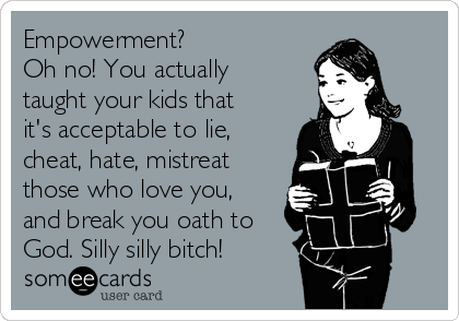 Empowerment? Oh no! You actually taught your kids that it's acceptable to lie, cheat, hate, mistreat those who love you, and break you oath to God. Silly silly bitch!