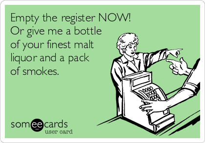 Empty the register NOW!  Or give me a bottle of your finest malt liquor and a pack of smokes.