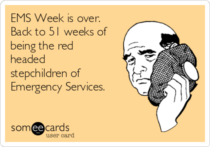 EMS Week is over.  Back to 51 weeks of being the red headed stepchildren of Emergency Services.