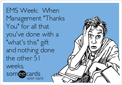 "EMS Week:  When Management ""Thanks You"" for all that you've done with a ""what's this"" gift and nothing done the other 51 weeks."