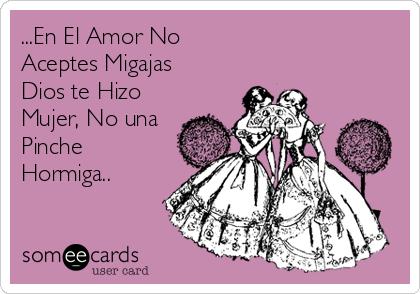...En El Amor No Aceptes Migajas Dios te Hizo Mujer, No una Pinche  Hormiga..