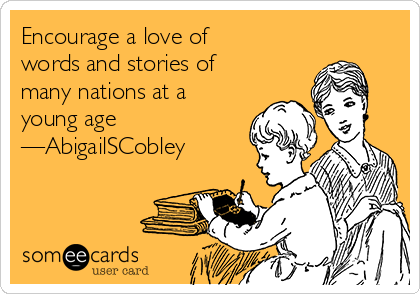 Encourage a love of words and stories of many nations at a young age —AbigailSCobley