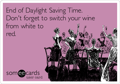 End of Daylight Saving Time. Don't forget to switch your wine from white to red.