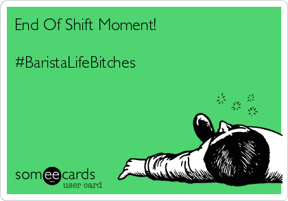 End Of Shift Moment!   #BaristaLifeBitches