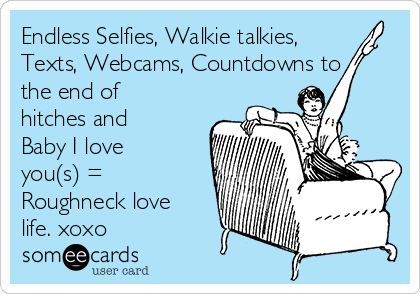 Endless Selfies, Walkie talkies, Texts, Webcams, Countdowns to the end of hitches and Baby I love you(s) = Roughneck love life. xoxo