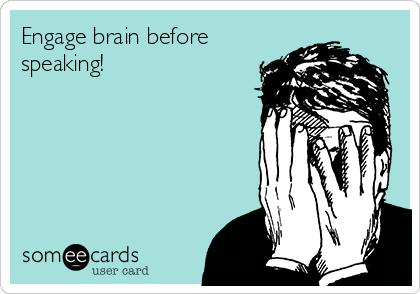 Engage brain before speaking!