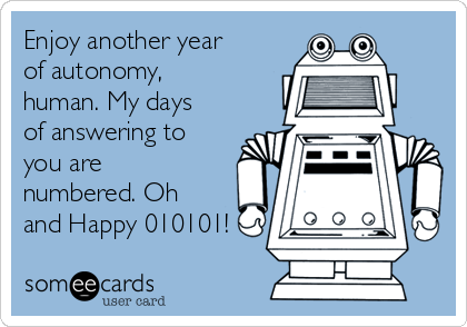 Enjoy another year of autonomy, human. My days of answering to you are numbered. Oh and Happy 010101!