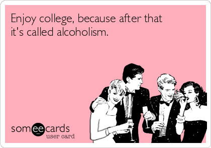 Enjoy college, because after that it's called alcoholism.