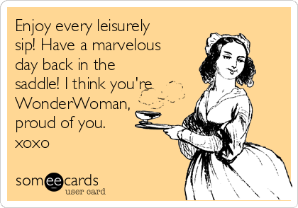 Enjoy every leisurely sip! Have a marvelous day back in the saddle! I think you're WonderWoman, proud of you. xoxo