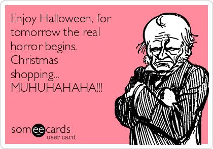 Enjoy Halloween, for tomorrow the real horror begins. Christmas shopping... MUHUHAHAHA!!!