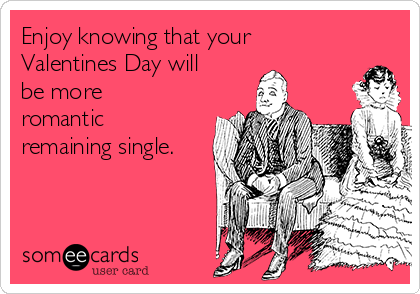 Enjoy knowing that your Valentines Day will be more romantic remaining single.