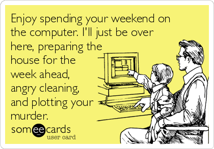 Enjoy spending your weekend on the computer. I'll just be over here, preparing the house for the week ahead, angry cleaning, and plotting your murder.