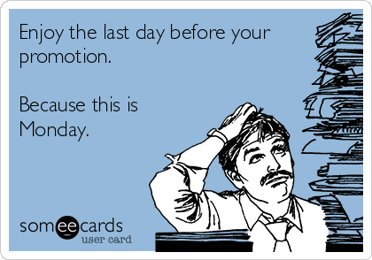 Enjoy the last day before your promotion.   Because this is Monday.