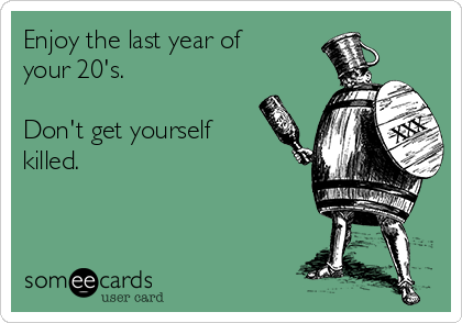Enjoy the last year of your 20's.  Don't get yourself  killed.